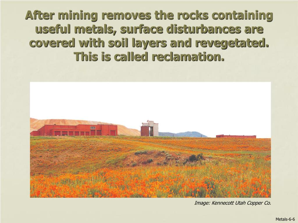 After mining removes the rocks containing useful metals, surface disturbances are covered with soil layers and revegetated.  This is called reclamation.