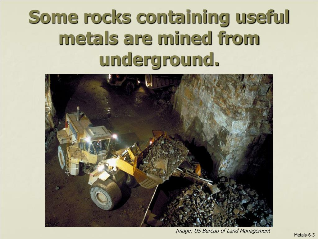 Some rocks containing useful metals are mined from underground.
