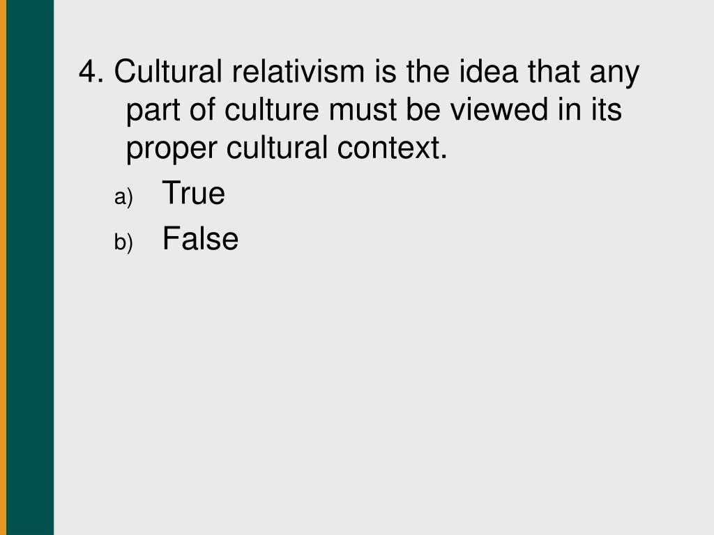 4. Cultural relativism is the idea that any part of culture must be viewed in its proper cultural context.