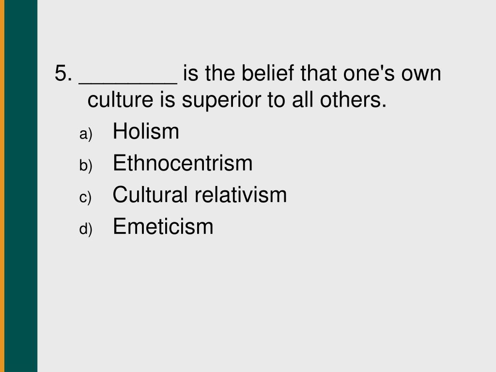 5. ________ is the belief that one's own culture is superior to all others.