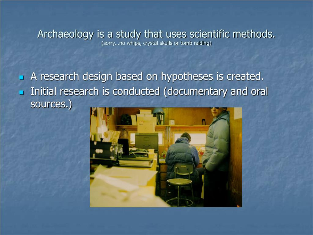 Archaeology is a study that uses scientific methods.
