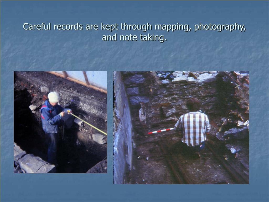 Careful records are kept through mapping, photography, and note taking.