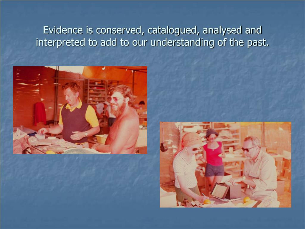 Evidence is conserved, catalogued, analysed and interpreted to add to our understanding of the past.