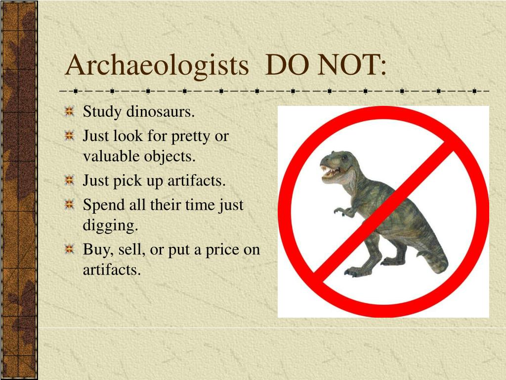 Archaeologists  DO NOT:
