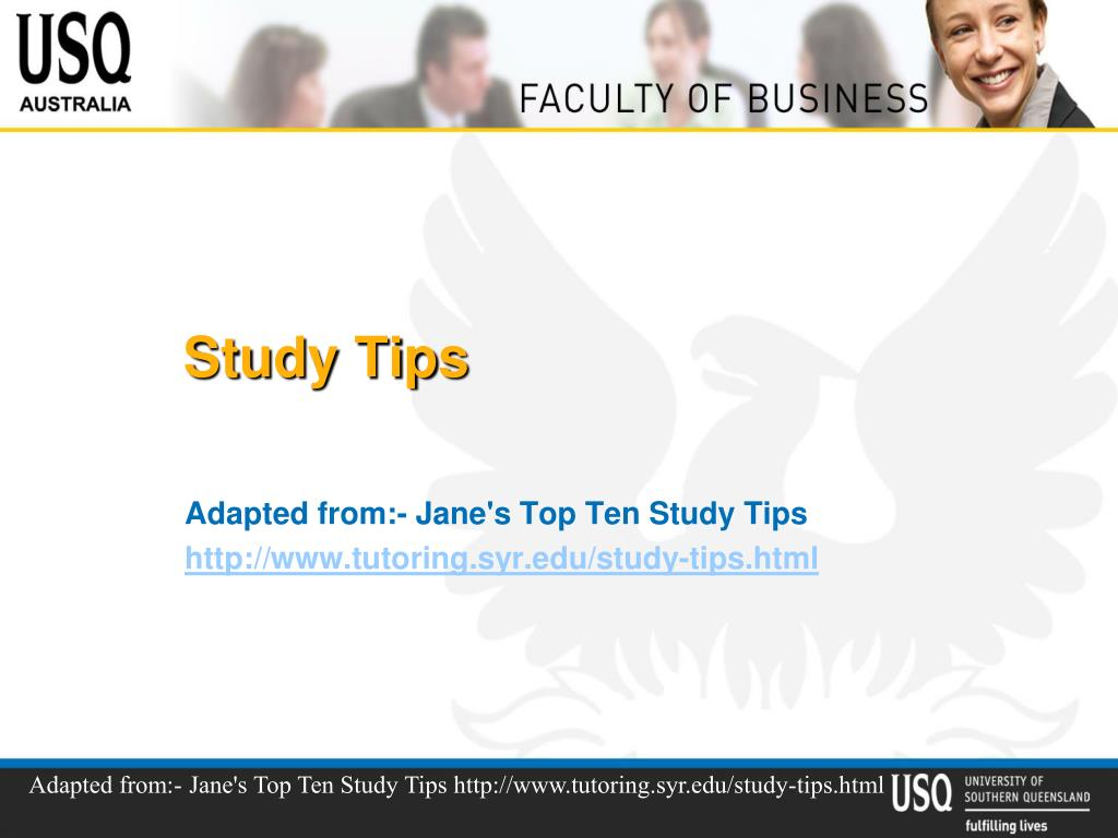 Adapted from:- Jane's Top Ten Study Tips http://www.tutoring.syr.edu/study-tips.html