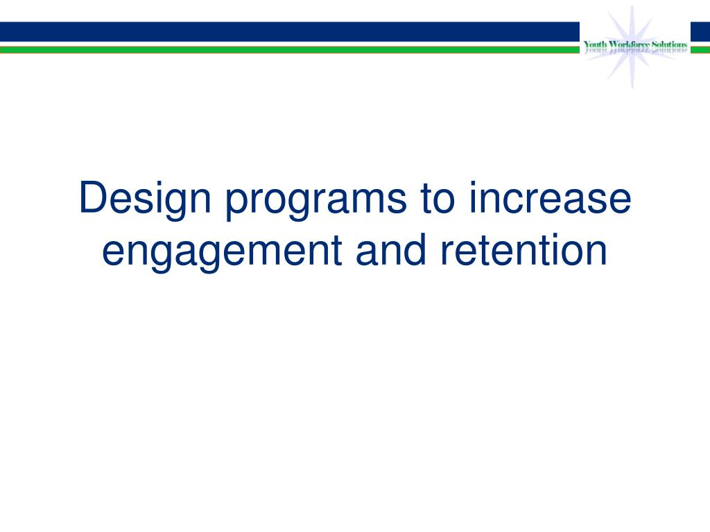 Design programs to increase engagement and retention