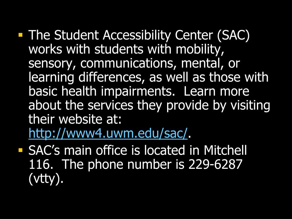 The Student Accessibility Center (SAC) works with students with mobility, sensory, communications, mental, or learning differences, as well as those with basic health impairments.  Learn more about the services they provide by visiting their website at: