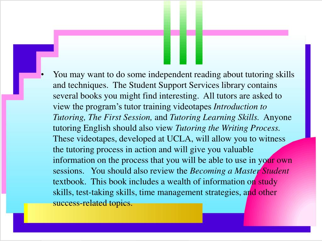 You may want to do some independent reading about tutoring skills and techniques.  The Student Support Services library contains several books you might find interesting.  All tutors are asked to view the program's tutor training videotapes