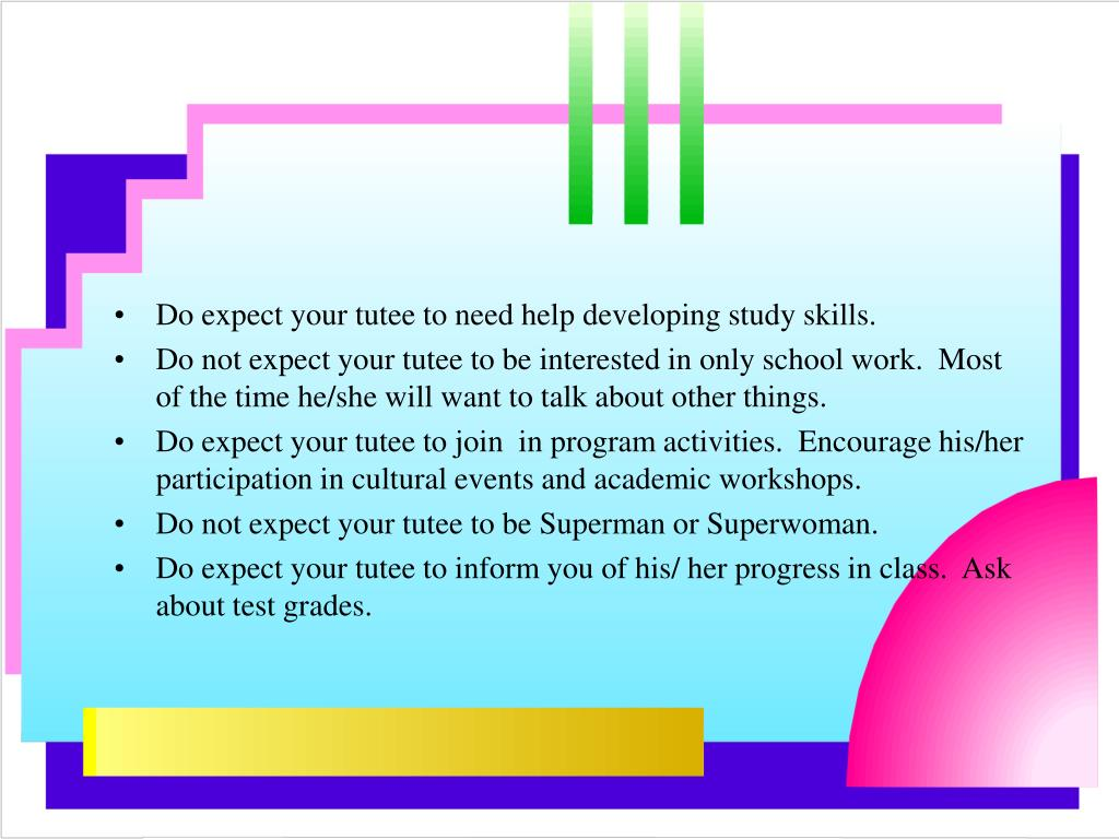 Do expect your tutee to need help developing study skills.