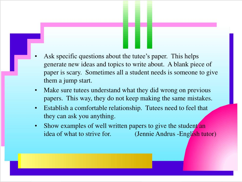 Ask specific questions about the tutee's paper.  This helps generate new ideas and topics to write about.  A blank piece of paper is scary.  Sometimes all a student needs is someone to give them a jump start.