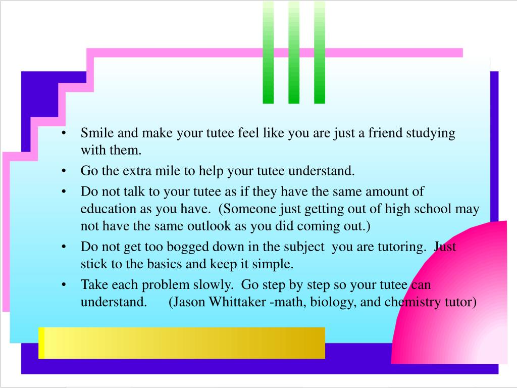 Smile and make your tutee feel like you are just a friend studying with them.
