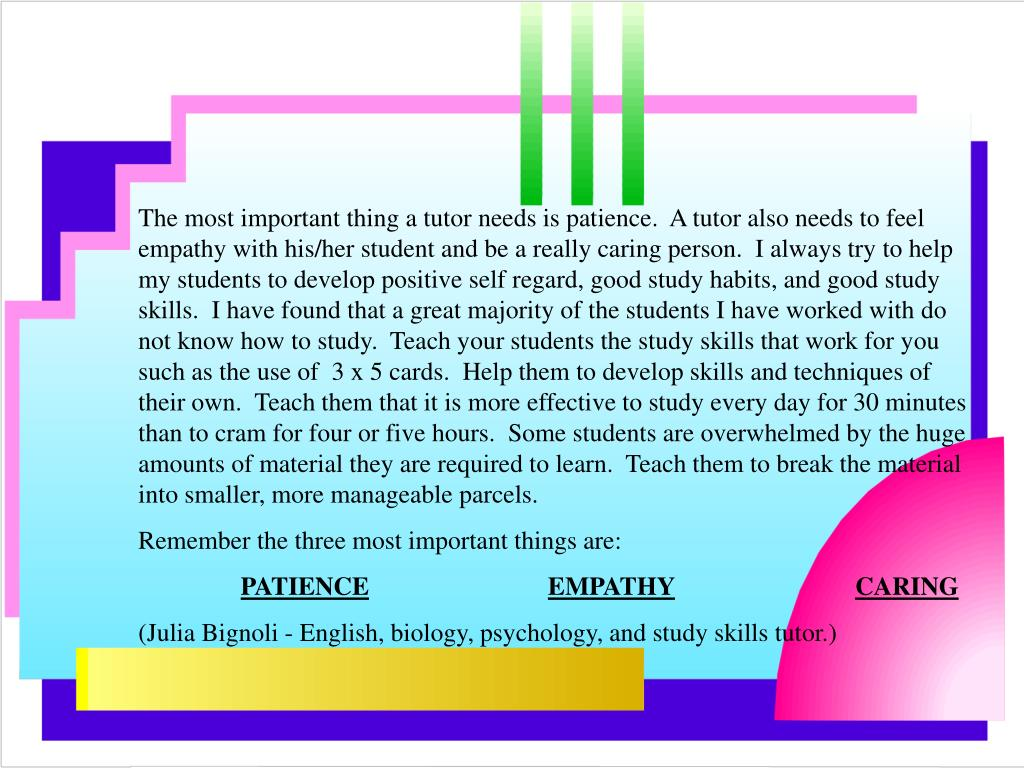 The most important thing a tutor needs is patience.  A tutor also needs to feel empathy with his/her student and be a really caring person.  I always try to help my students to develop positive self regard, good study habits, and good study skills.  I have found that a great majority of the students I have worked with do not know how to study.  Teach your students the study skills that work for you such as the use of  3 x 5 cards.  Help them to develop skills and techniques of their own.  Teach them that it is more effective to study every day for 30 minutes than to cram for four or five hours.  Some students are overwhelmed by the huge amounts of material they are required to learn.  Teach them to break the material into smaller, more manageable parcels.