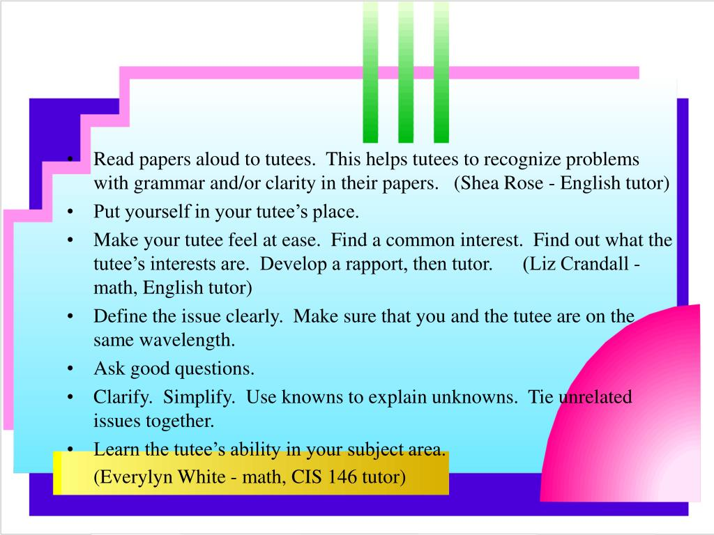 Read papers aloud to tutees.  This helps tutees to recognize problems with grammar and/or clarity in their papers.   (Shea Rose - English tutor)