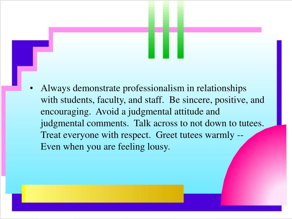Always demonstrate professionalism in relationships with students, faculty, and staff.  Be sincere, positive, and encouraging.  Avoid a judgmental attitude and judgmental comments.  Talk across to not down to tutees.  Treat everyone with respect.  Greet tutees warmly -- Even when you are feeling lousy.