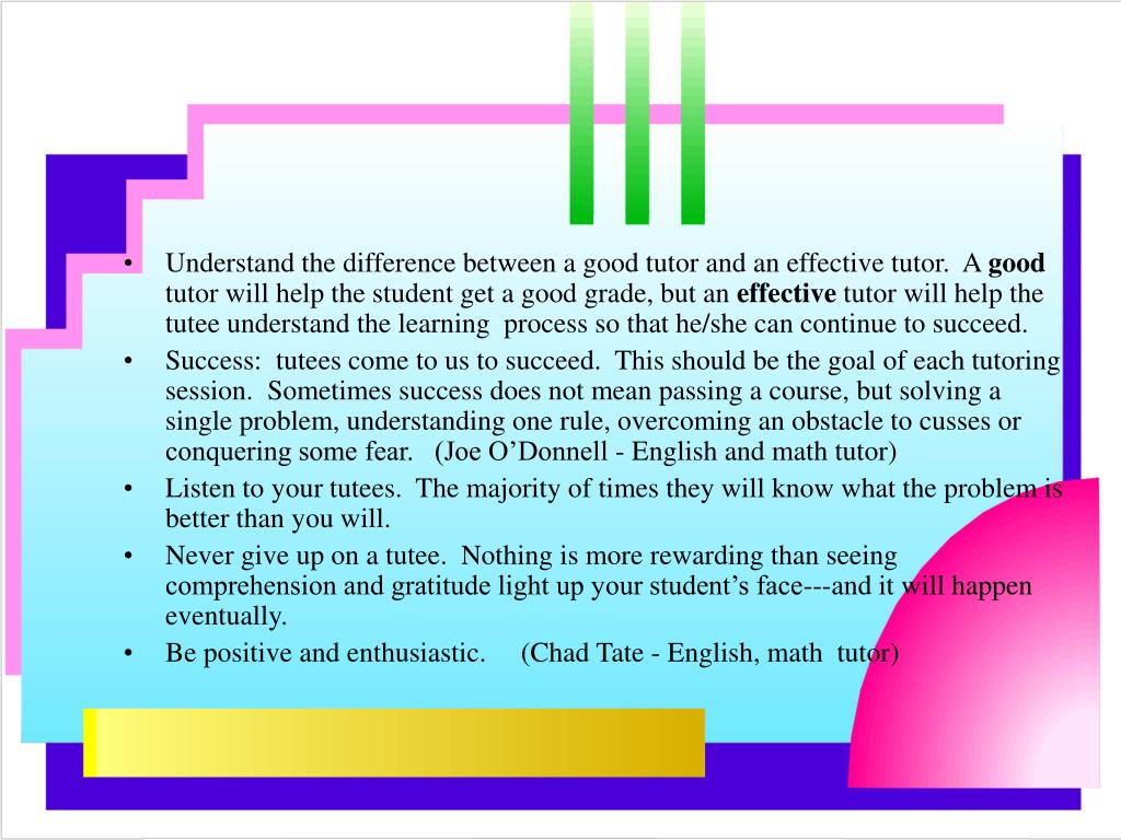 Understand the difference between a good tutor and an effective tutor.  A