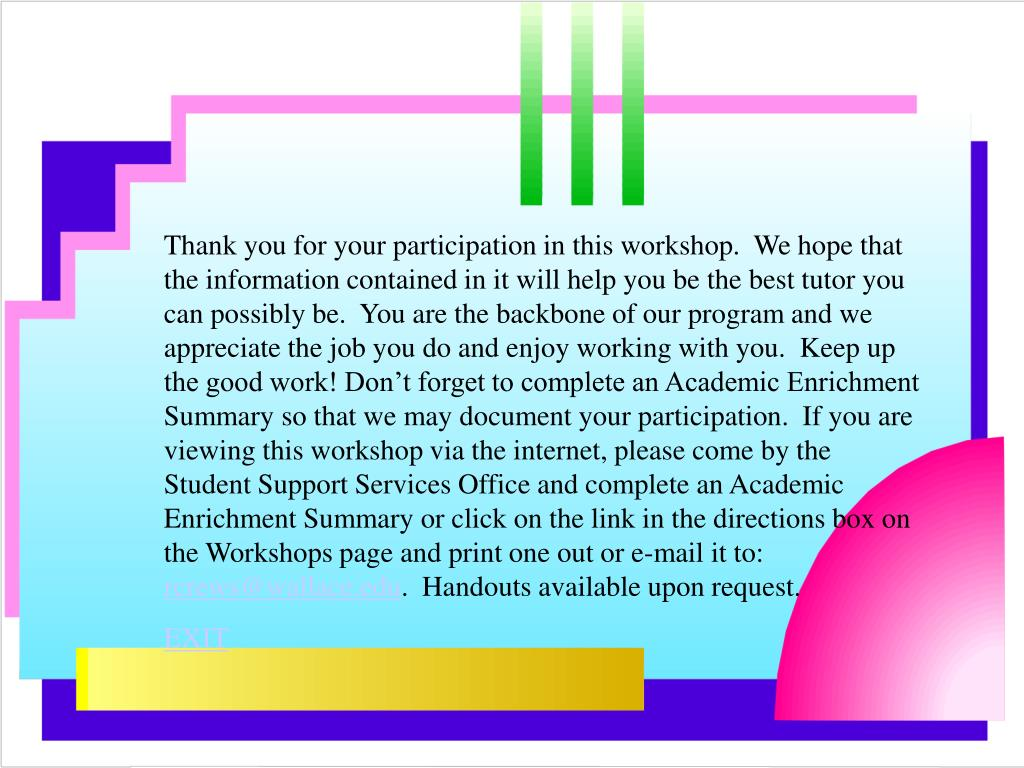 Thank you for your participation in this workshop.  We hope that the information contained in it will help you be the best tutor you can possibly be.  You are the backbone of our program and we appreciate the job you do and enjoy working with you.  Keep up the good work! Don't forget to complete an Academic Enrichment Summary so that we may document your participation.  If you are viewing this workshop via the internet, please come by the Student Support Services Office and complete an Academic Enrichment Summary or click on the link in the directions box on the Workshops page and print one out or e-mail it to: