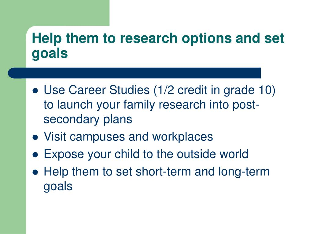 Help them to research options and set goals
