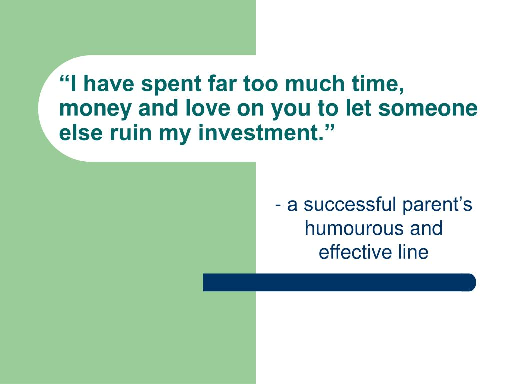 """I have spent far too much time, money and love on you to let someone else ruin my investment."""