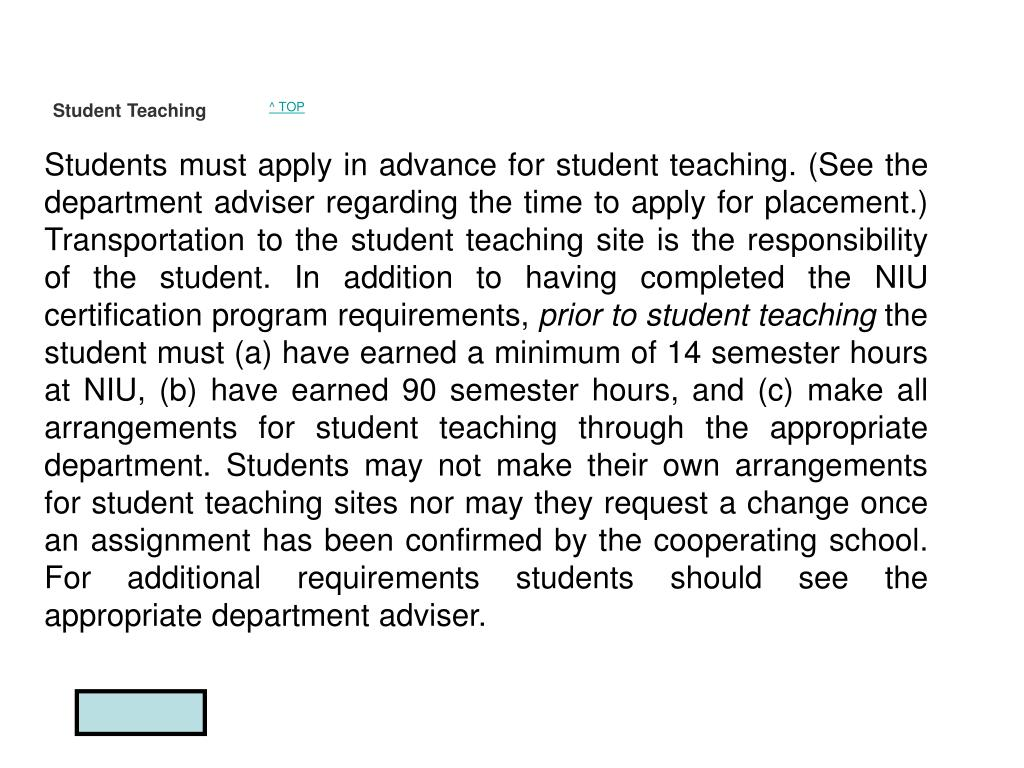 Students must apply in advance for student teaching. (See the department adviser regarding the time to apply for placement.) Transportation to the student teaching site is the responsibility of the student. In addition to having completed the NIU certification program requirements,
