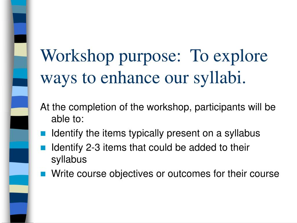 Workshop purpose:  To explore ways to enhance our syllabi.