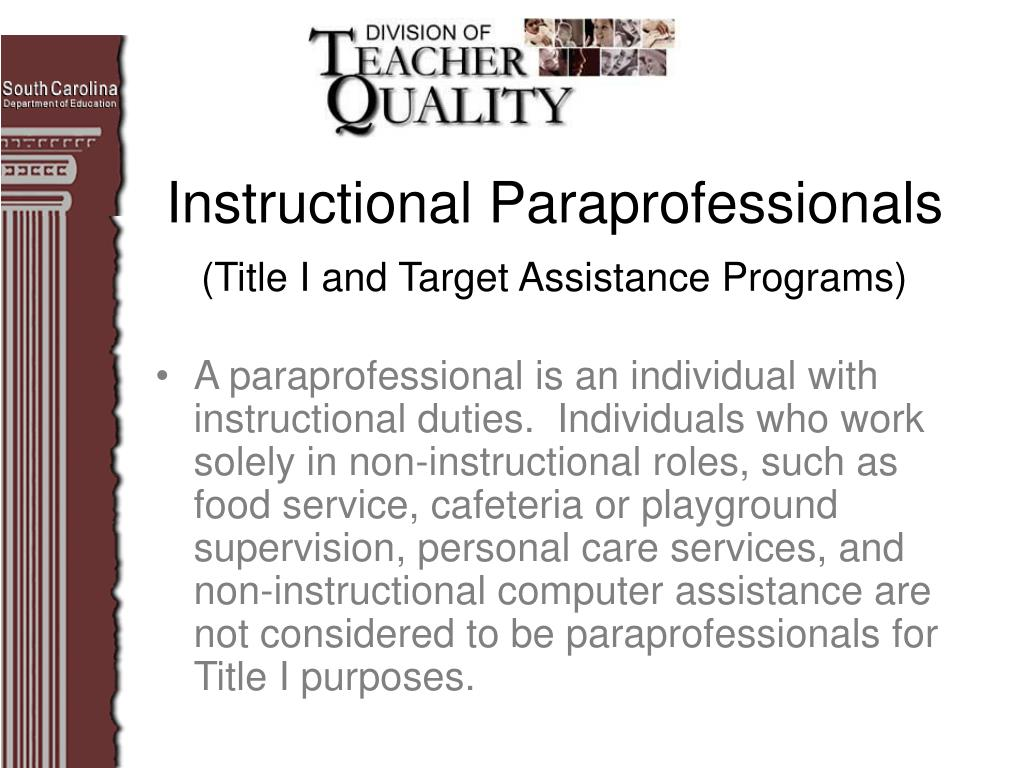 A paraprofessional is an individual with instructional duties.  Individuals who work solely in non-instructional roles, such as food service, cafeteria or playground supervision, personal care services, and non-instructional computer assistance are not considered to be paraprofessionals for Title I purposes.