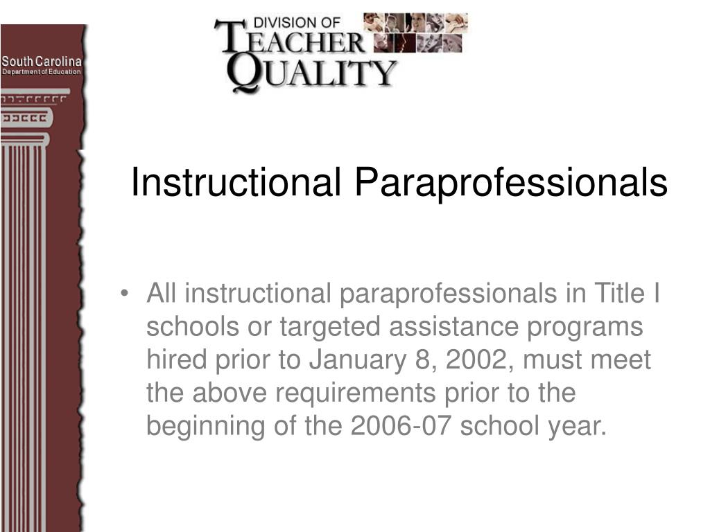All instructional paraprofessionals in Title I schools or targeted assistance programs hired prior to January 8, 2002, must meet the above requirements prior to the beginning of the 2006-07 school year.