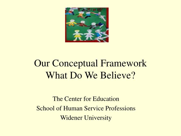 Our conceptual framework what do we believe