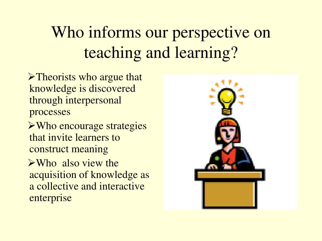 Who informs our perspective on teaching and learning?