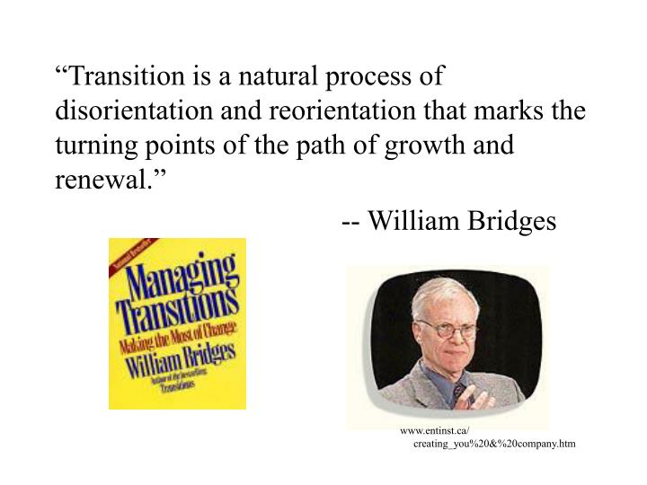 """Transition is a natural process of disorientation and reorientation that marks the turning points..."