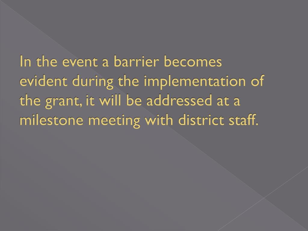 In the event a barrier becomes evident during the implementation of the grant, it will be addressed at a milestone meeting with district staff.