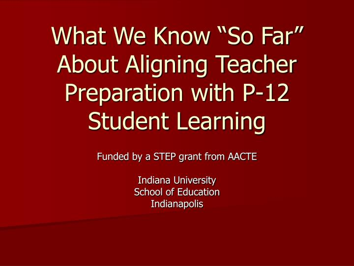 What we know so far about aligning teacher preparation with p 12 student learning