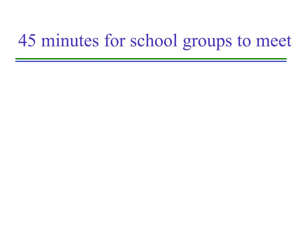 45 minutes for school groups to meet