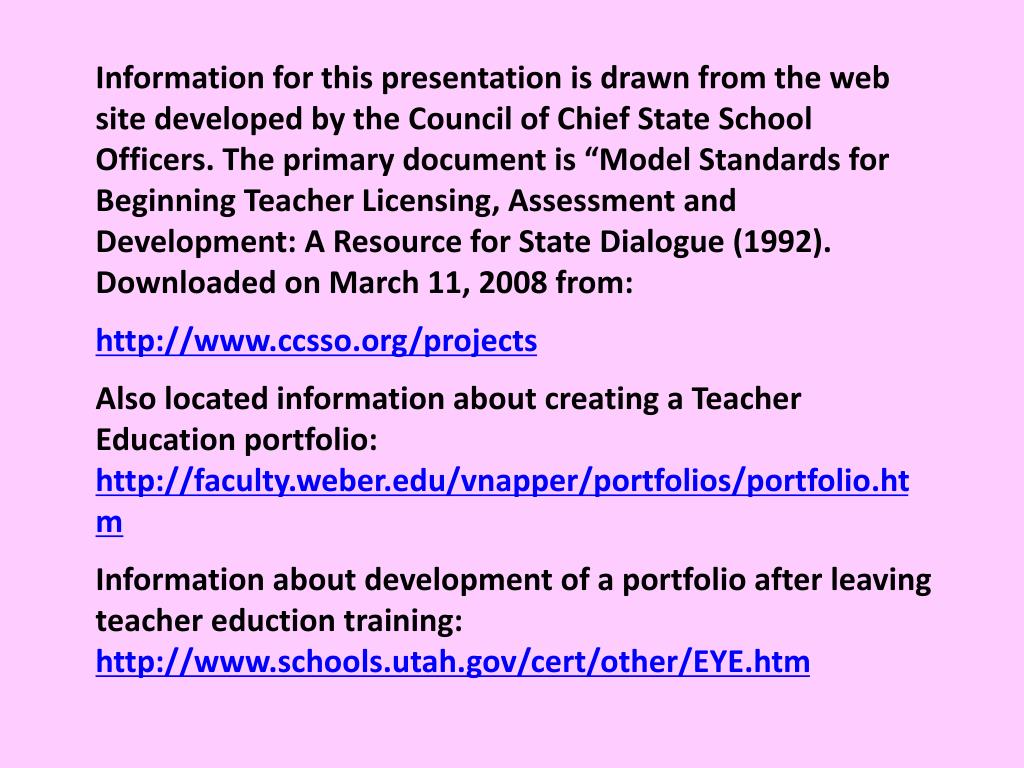 "Information for this presentation is drawn from the web site developed by the Council of Chief State School Officers. The primary document is ""Model Standards for Beginning Teacher Licensing, Assessment and Development: A Resource for State Dialogue (1992).  Downloaded on March 11, 2008 from:"