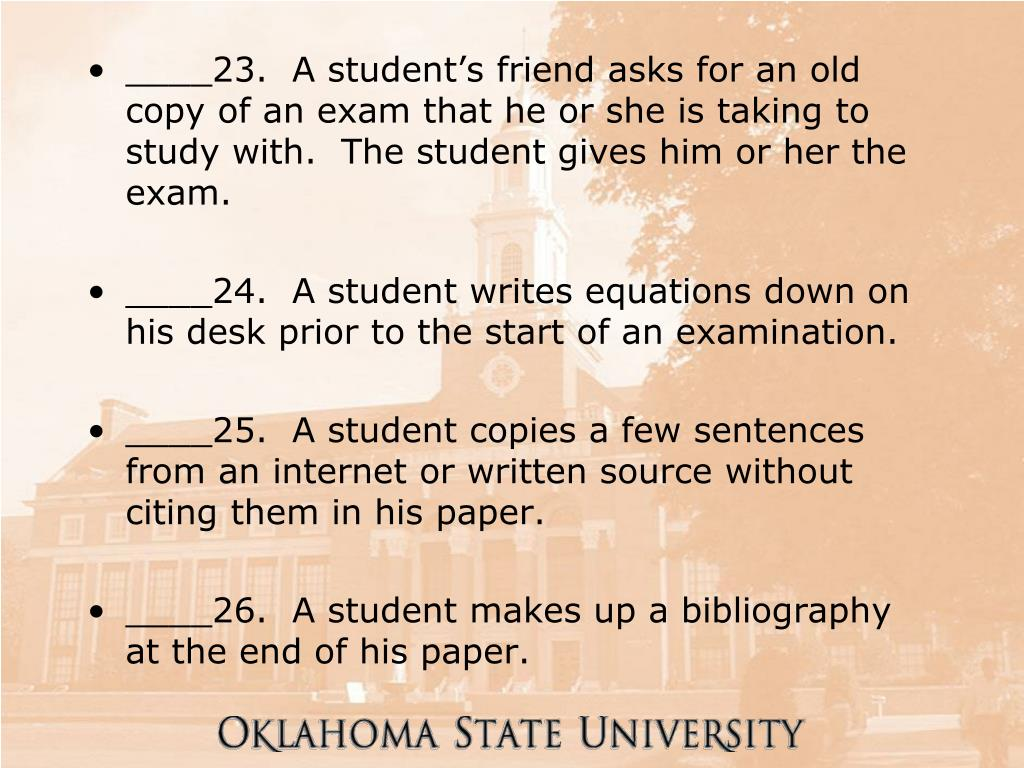 ____23.  A student's friend asks for an old copy of an exam that he or she is taking to study with.  The student gives him or her the exam.