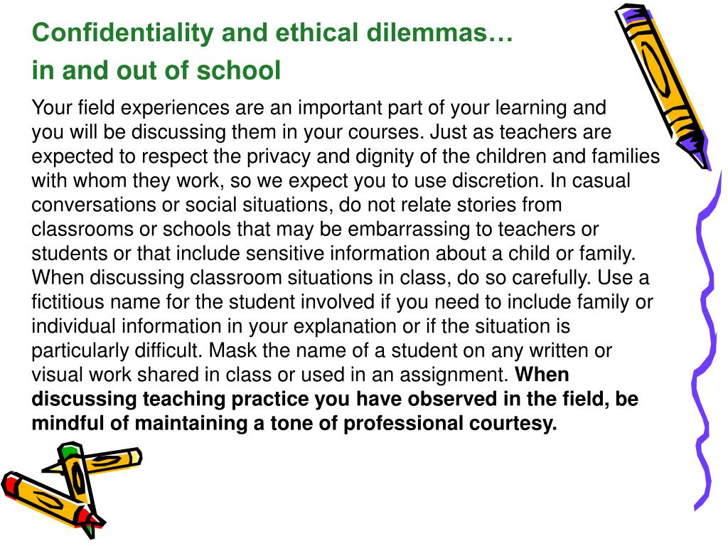 Your field experiences are an important part of your learning and     you will be discussing them in your courses. Just as teachers are expected to respect the privacy and dignity of the children and families with whom they work, so we expect you to use discretion. In casual conversations or social situations, do not relate stories from classrooms or schools that may be embarrassing to teachers or students or that include sensitive information about a child or family. When discussing classroom situations in class, do so carefully. Use a fictitious name for the student involved if you need to include family or individual information in your explanation or if the situation is particularly difficult. Mask the name of a student on any written or visual work shared in class or used in an assignment.