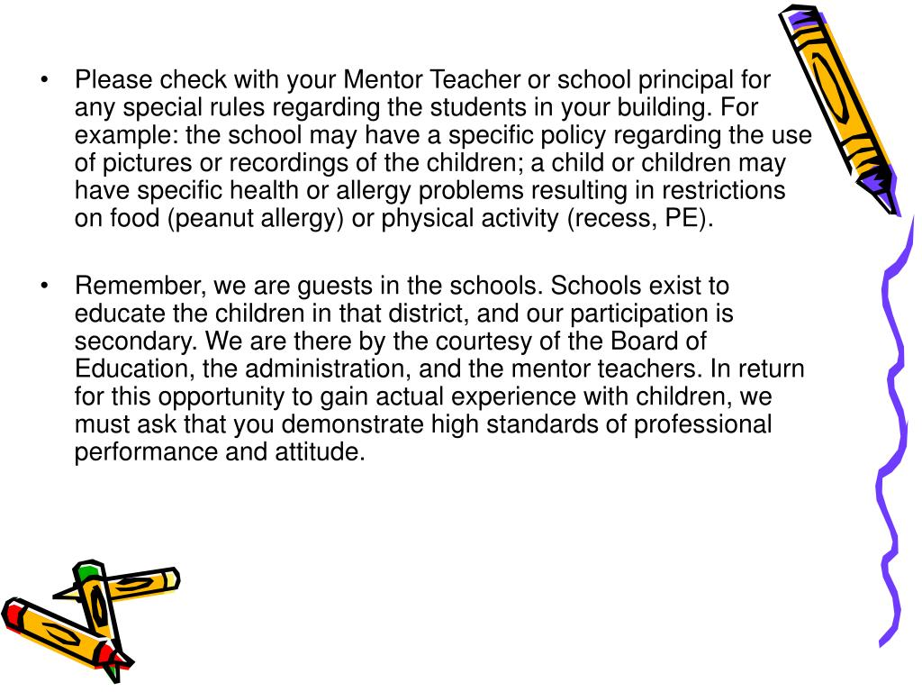 Please check with your Mentor Teacher or school principal for any special rules regarding the students in your building. For example: the school may have a specific policy regarding the use of pictures or recordings of the children; a child or children may have specific health or allergy problems resulting in restrictions on food (peanut allergy) or physical activity (recess, PE).