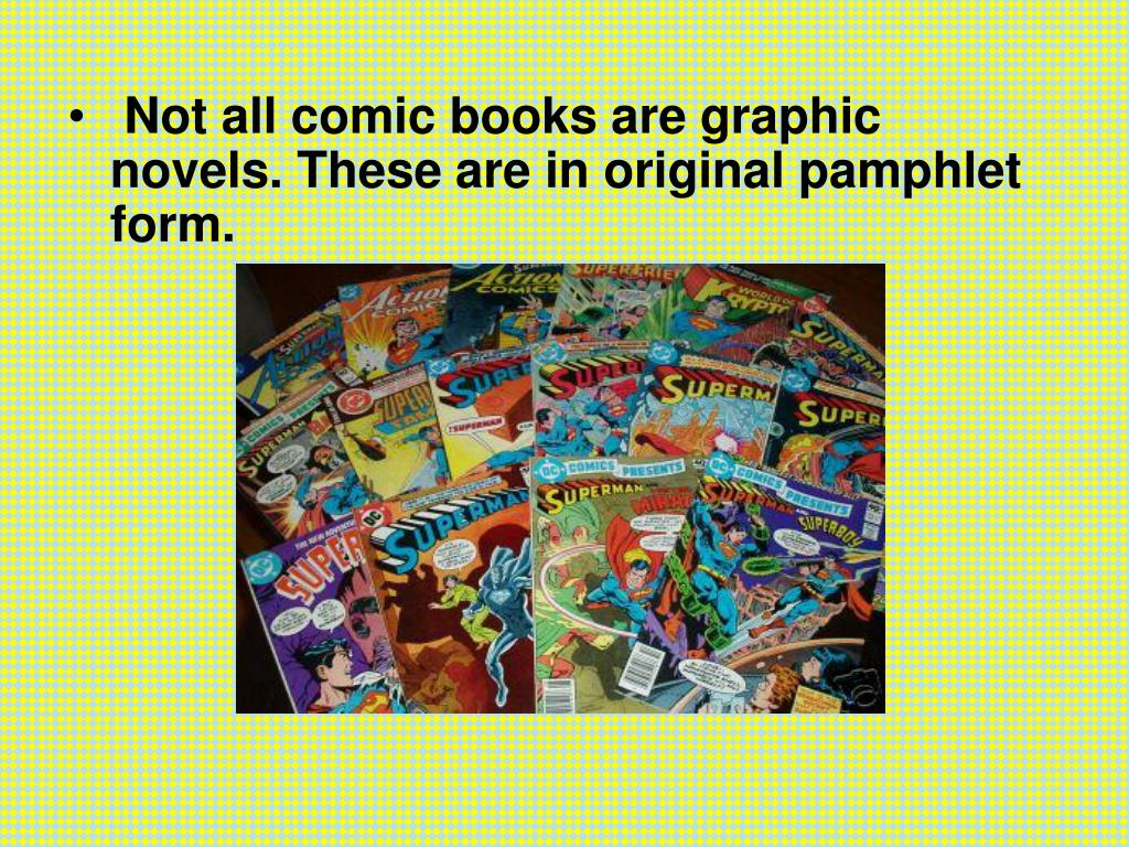 Not all comic books are graphic novels. These are in original pamphlet form.