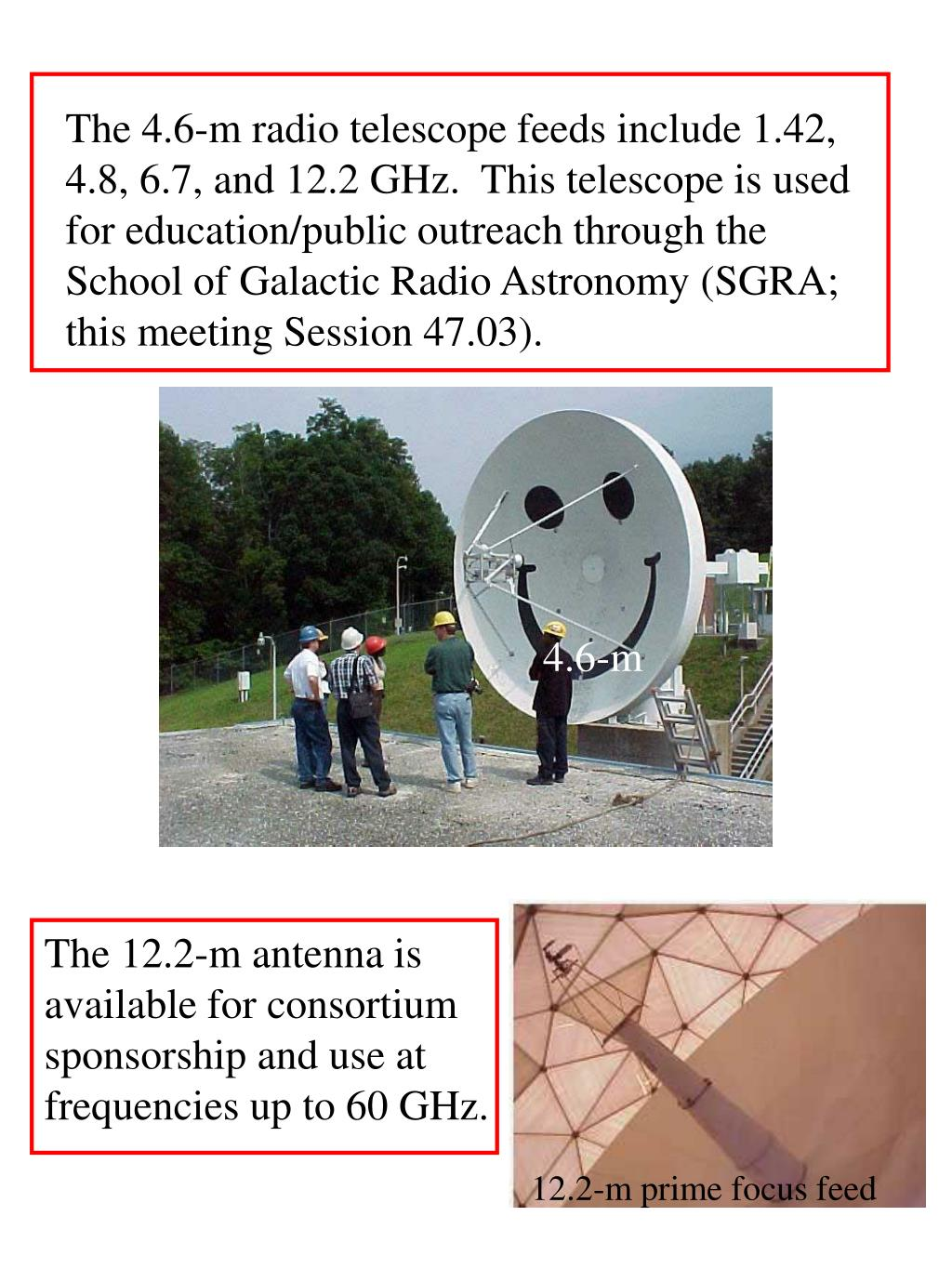 The 4.6-m radio telescope feeds include 1.42, 4.8, 6.7, and 12.2 GHz.  This telescope is used for education/public outreach through the School of Galactic Radio Astronomy (SGRA; this meeting Session 47.03).