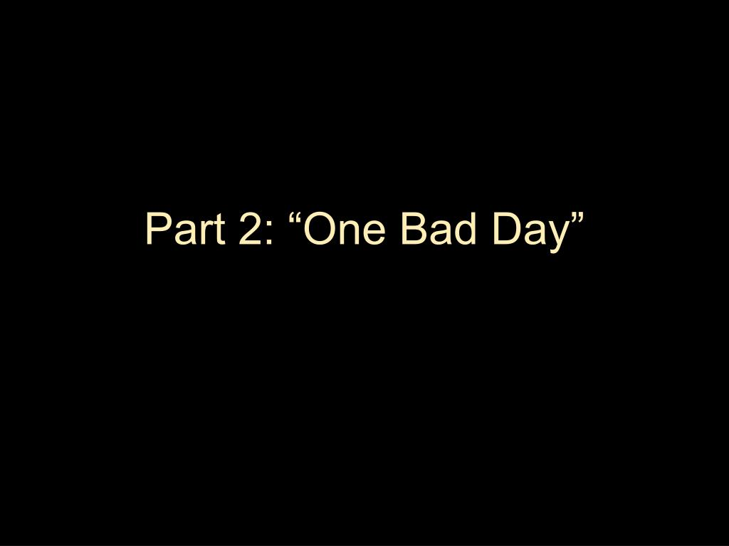 """Part 2: """"One Bad Day"""""""