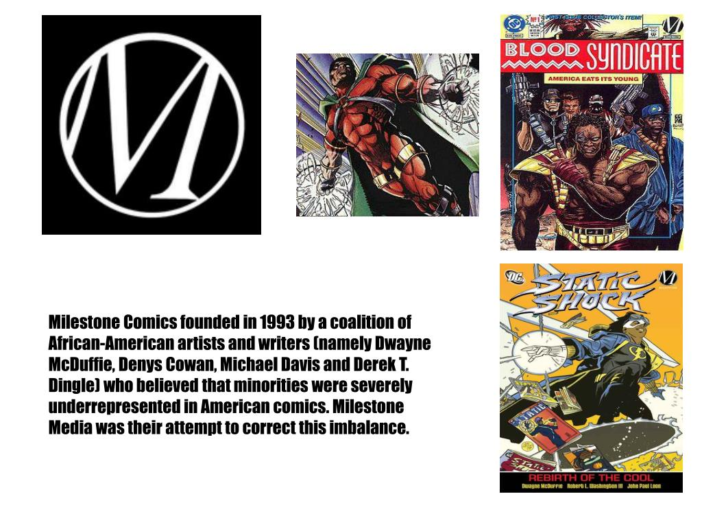 Milestone Comics founded in 1993 by a coalition of African-American artists and writers (namely Dwayne McDuffie, Denys Cowan, Michael Davis and Derek T. Dingle) who believed that minorities were severely underrepresented in American comics. Milestone Media was their attempt to correct this imbalance.