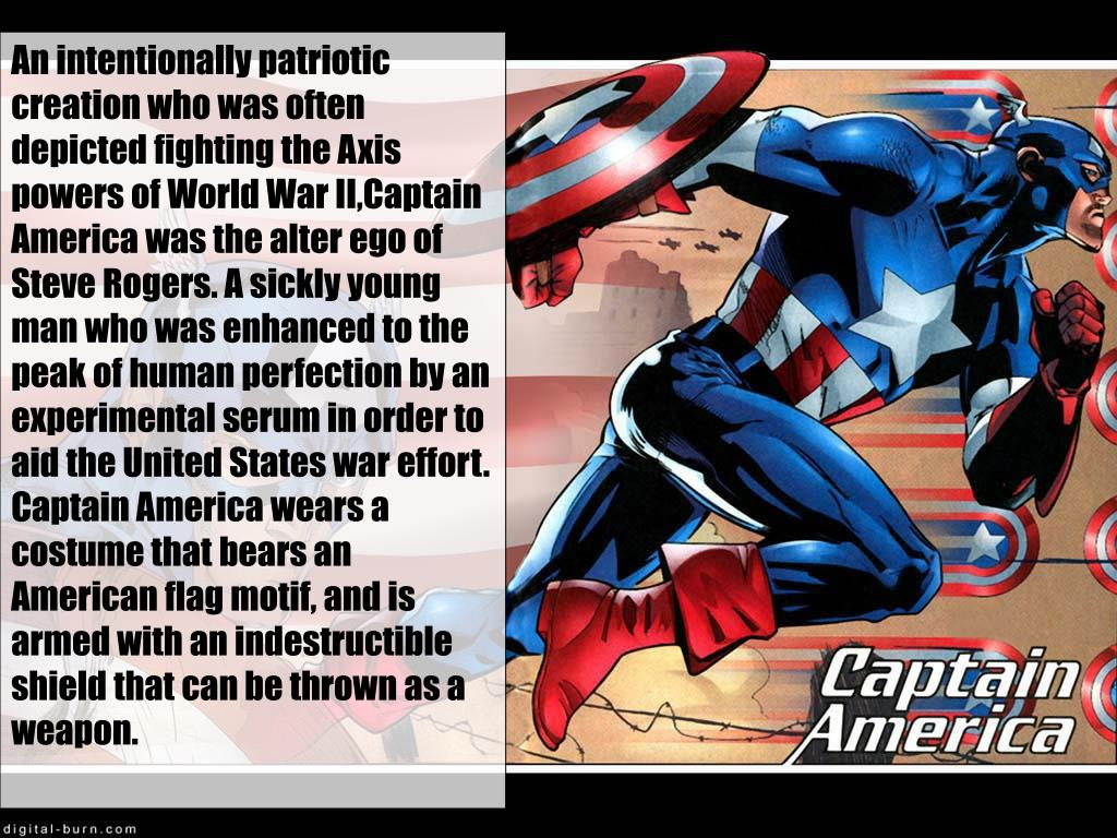 An intentionally patriotic creation who was often depicted fighting the Axis powers of World War II,Captain America was the alter ego of Steve Rogers. A sickly young man who was enhanced to the peak of human perfection by an experimental serum in order to aid the United States war effort. Captain America wears a costume that bears an American flag motif, and is armed with an indestructible shield that can be thrown as a weapon.