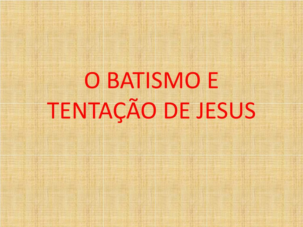 O BATISMO E  TENTAÇÃO DE JESUS