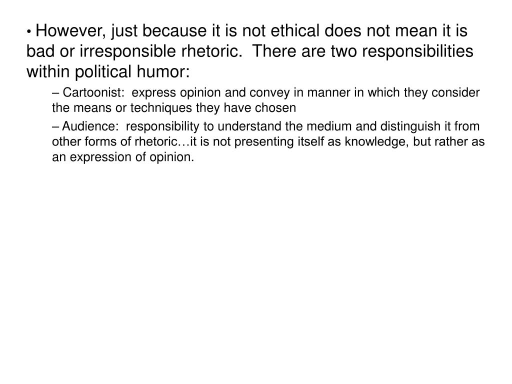 However, just because it is not ethical does not mean it is bad or irresponsible rhetoric.  There are two responsibilities within political humor: