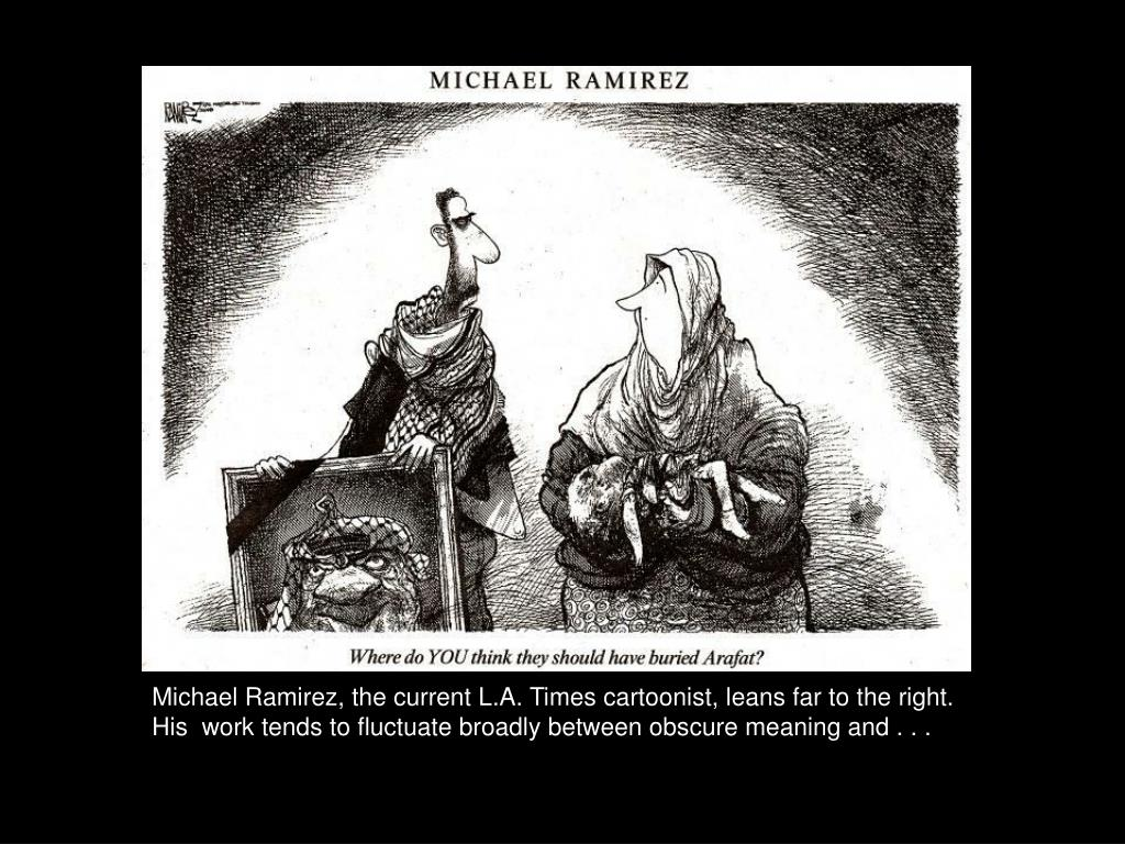 Michael Ramirez, the current L.A. Times cartoonist, leans far to the right. His  work tends to fluctuate broadly between obscure meaning and . . .