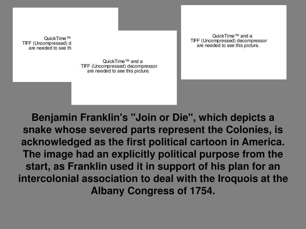 "Benjamin Franklin's ""Join or Die"", which depicts a snake whose severed parts represent the Colonies, is acknowledged as the first political cartoon in America. The image had an explicitly political purpose from the start, as Franklin used it in support of his plan for an intercolonial association to deal with the Iroquois at the Albany Congress of 1754."