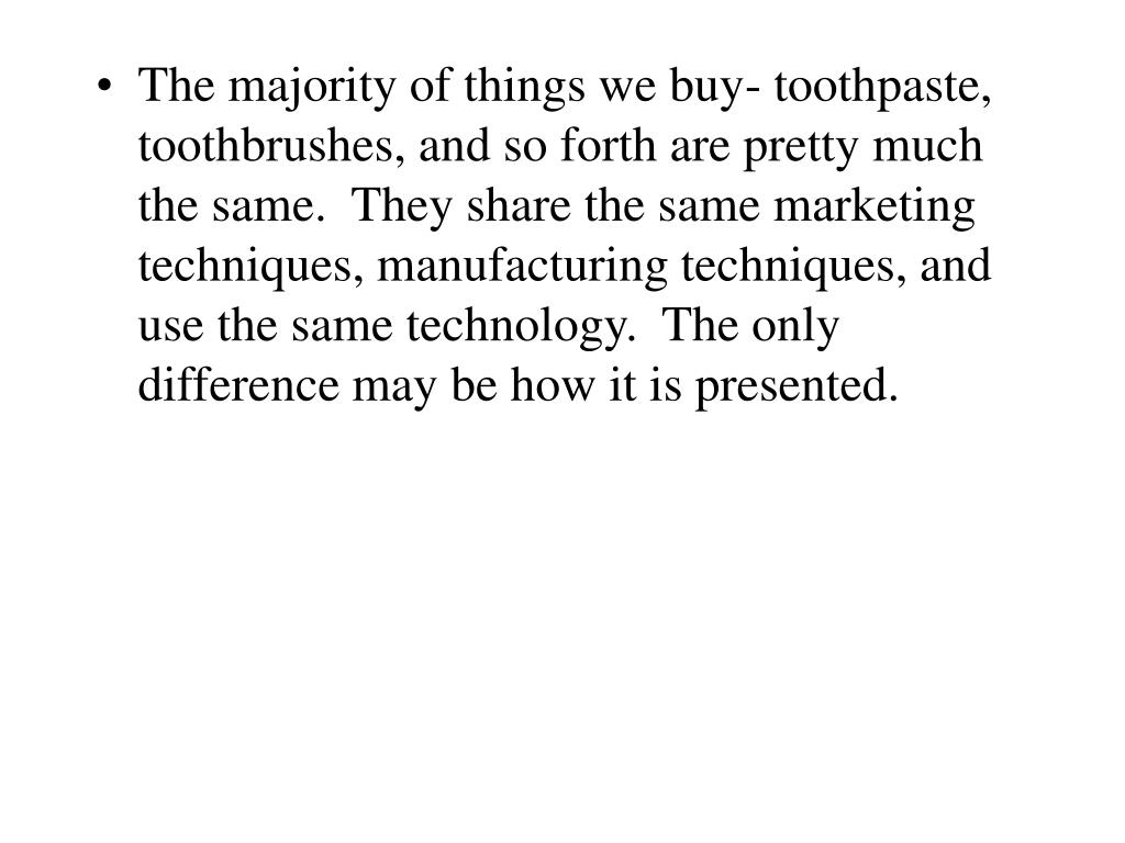 The majority of things we buy- toothpaste, toothbrushes, and so forth are pretty much the same.  They share the same marketing techniques, manufacturing techniques, and use the same technology.  The only difference may be how it is presented.