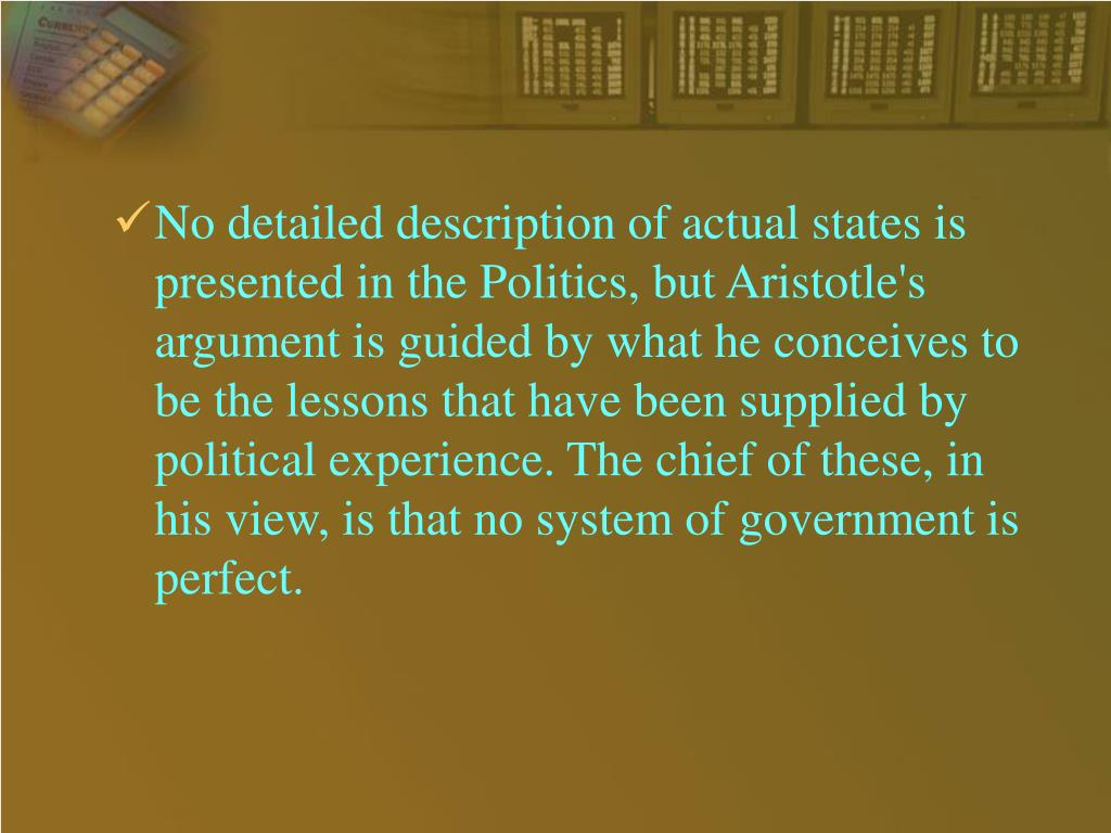 No detailed description of actual states is presented in the Politics, but Aristotle's argument is guided by what he conceives to be the lessons that have been supplied by political experience. The chief of these, in his view, is that no system of government is perfect.