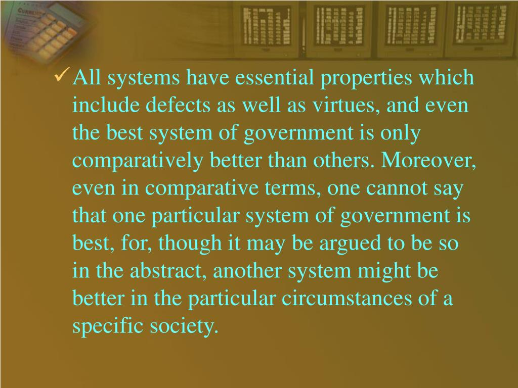 All systems have essential properties which include defects as well as virtues, and even the best system of government is only comparatively better than others. Moreover, even in comparative terms, one cannot say that one particular system of government is best, for, though it may be argued to be so in the abstract, another system might be better in the particular circumstances of a specific society.
