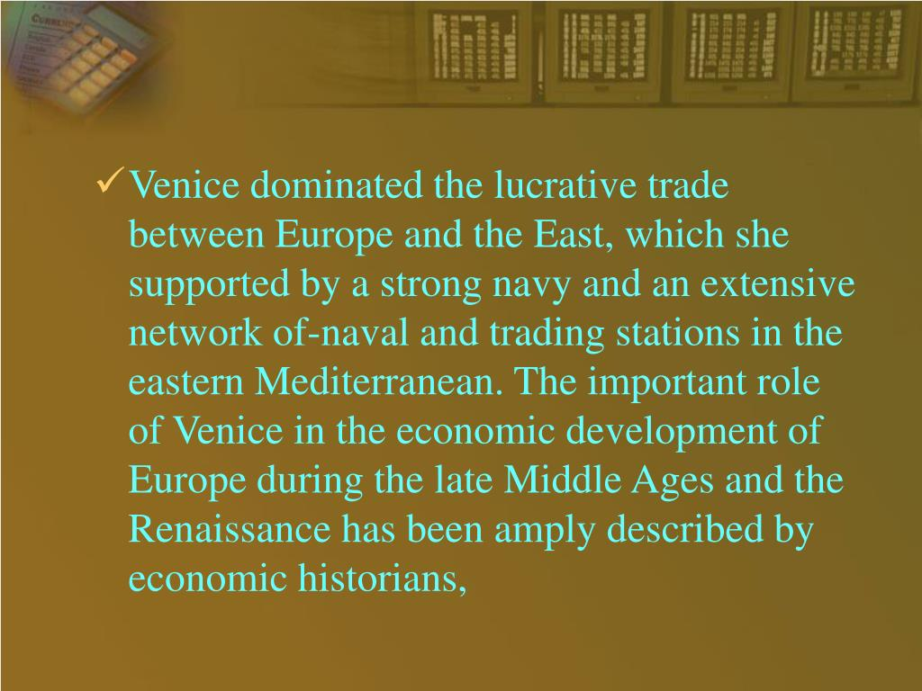 Venice dominated the lucrative trade between Europe and the East, which she supported by a strong navy and an extensive network of-naval and trading stations in the eastern Mediterranean. The important role of Venice in the economic development of Europe during the late Middle Ages and the Renaissance has been amply described by economic historians,