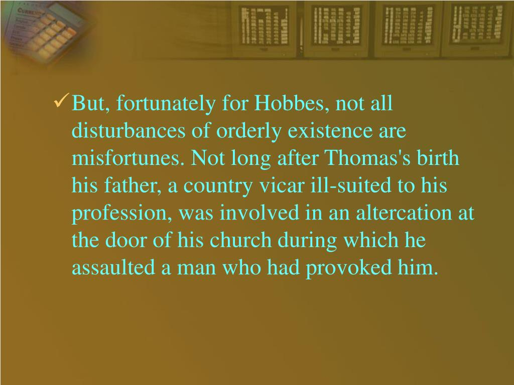 But, fortunately for Hobbes, not all disturbances of orderly existence are misfortunes. Not long after Thomas's birth his father, a country vicar ill-suited to his profession, was involved in an altercation at the door of his church during which he assaulted a man who had provoked him.